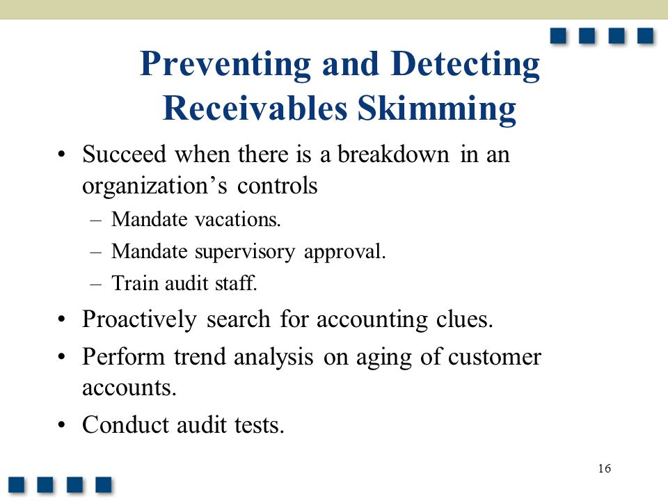 16 Preventing and Detecting Receivables Skimming Succeed when there is a breakdown in an organization's controls –Mandate vacations. –Mandate supervis
