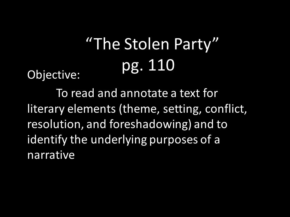 Objective: To read and annotate a text for literary elements (theme, setting, conflict, resolution, and foreshadowing) and to identify the underlying purposes of a narrative The Stolen Party pg.