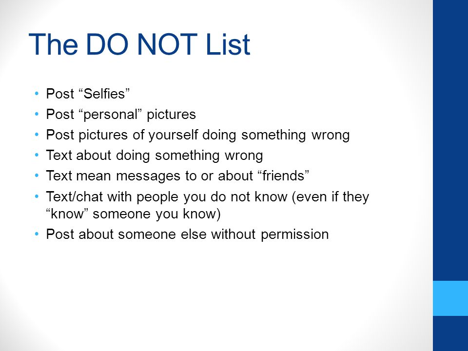 The DO NOT List Post Selfies Post personal pictures Post pictures of yourself doing something wrong Text about doing something wrong Text mean messages to or about friends Text/chat with people you do not know (even if they know someone you know) Post about someone else without permission