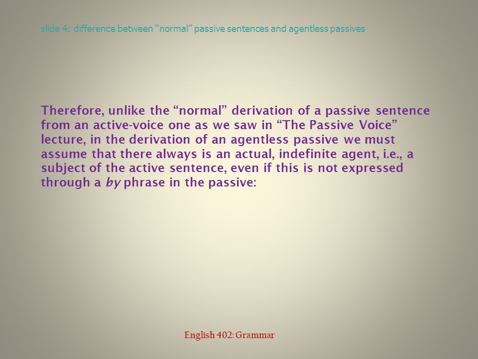 Therefore, unlike the normal derivation of a passive sentence from an active-voice one as we saw in The Passive Voice lecture, in the derivation of an agentless passive we must assume that there always is an actual, indefinite agent, i.e., a subject of the active sentence, even if this is not expressed through a by phrase in the passive: slide 4: difference between normal passive sentences and agentless passives English 402: Grammar