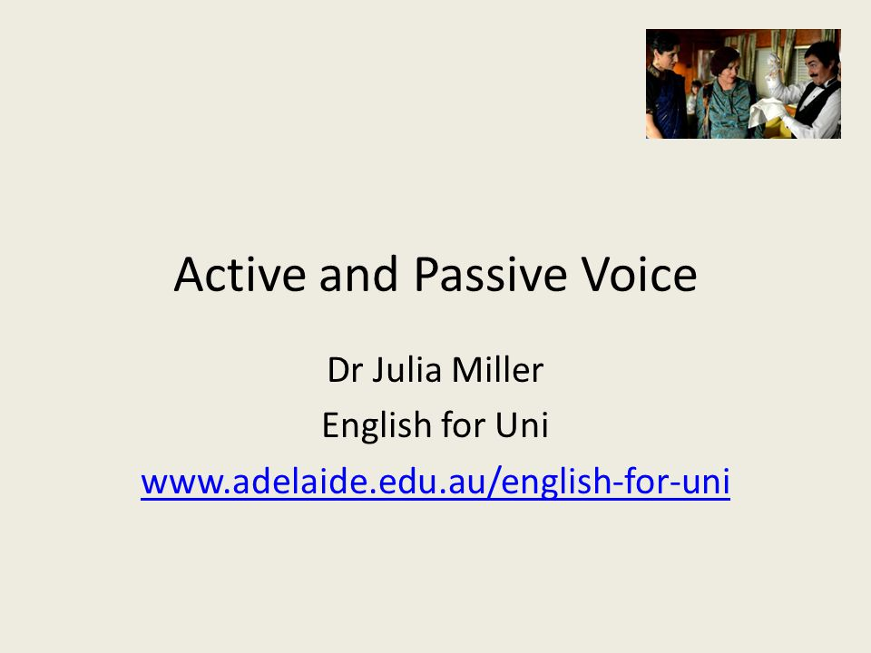 Active and Passive Voice Dr Julia Miller English for Uni www.adelaide.edu.au/english-for-uni