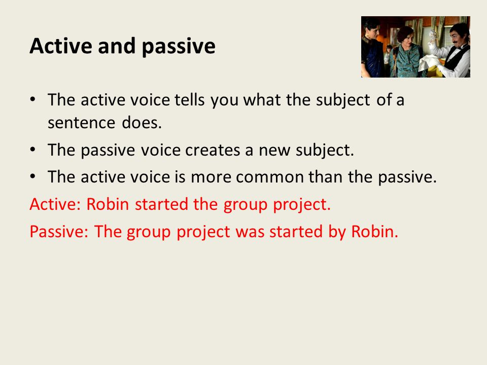 Active and passive The active voice tells you what the subject of a sentence does. The passive voice creates a new subject. The active voice is more c
