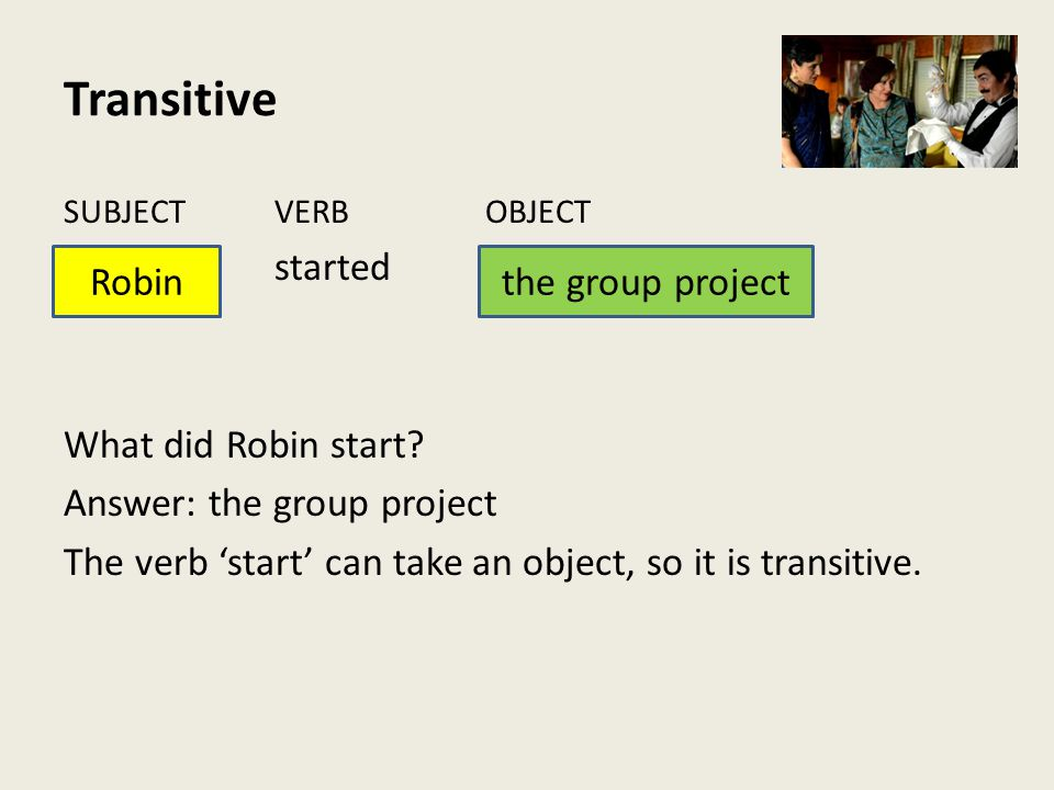 Transitive SUBJECTVERBOBJECT started What did Robin start? Answer: the group project The verb 'start' can take an object, so it is transitive. Robinth