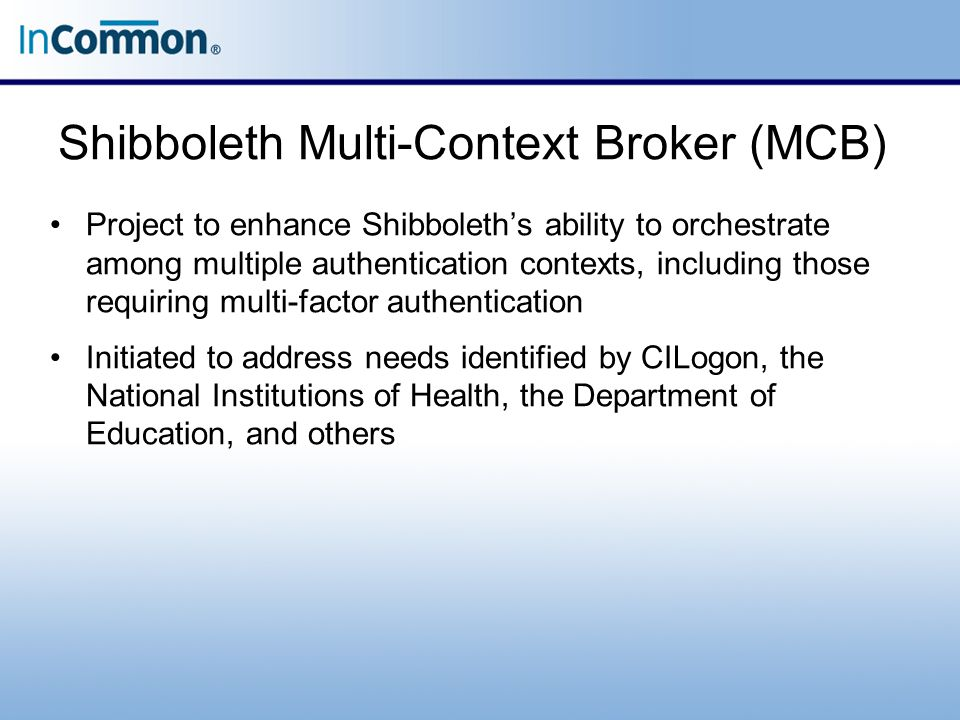 Shibboleth Multi-Context Broker (MCB) Project to enhance Shibboleth's ability to orchestrate among multiple authentication contexts, including those r