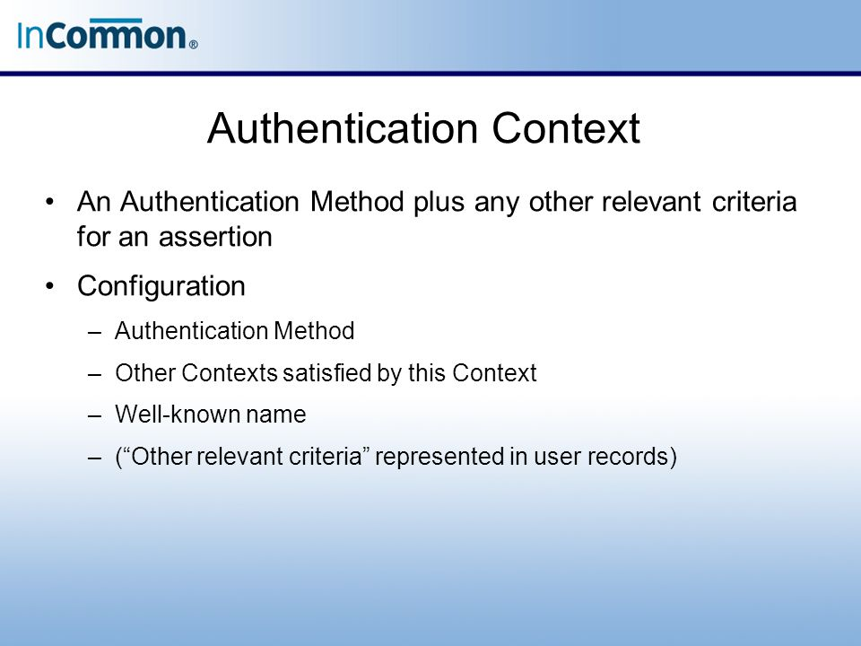 Authentication Context An Authentication Method plus any other relevant criteria for an assertion Configuration –Authentication Method –Other Contexts satisfied by this Context –Well-known name –( Other relevant criteria represented in user records)