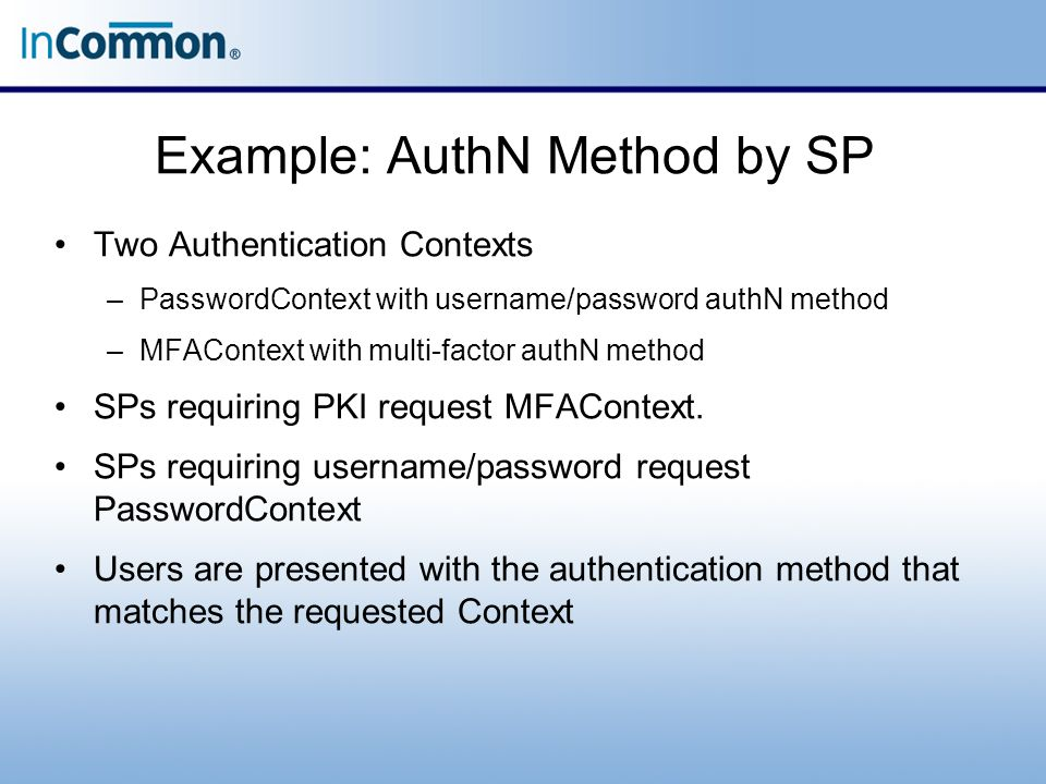 Example: AuthN Method by SP Two Authentication Contexts –PasswordContext with username/password authN method –MFAContext with multi-factor authN method SPs requiring PKI request MFAContext.