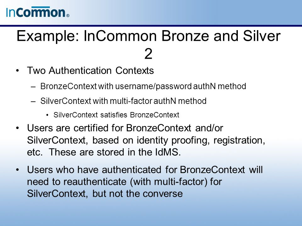 Example: InCommon Bronze and Silver 2 Two Authentication Contexts –BronzeContext with username/password authN method –SilverContext with multi-factor authN method SilverContext satisfies BronzeContext Users are certified for BronzeContext and/or SilverContext, based on identity proofing, registration, etc.