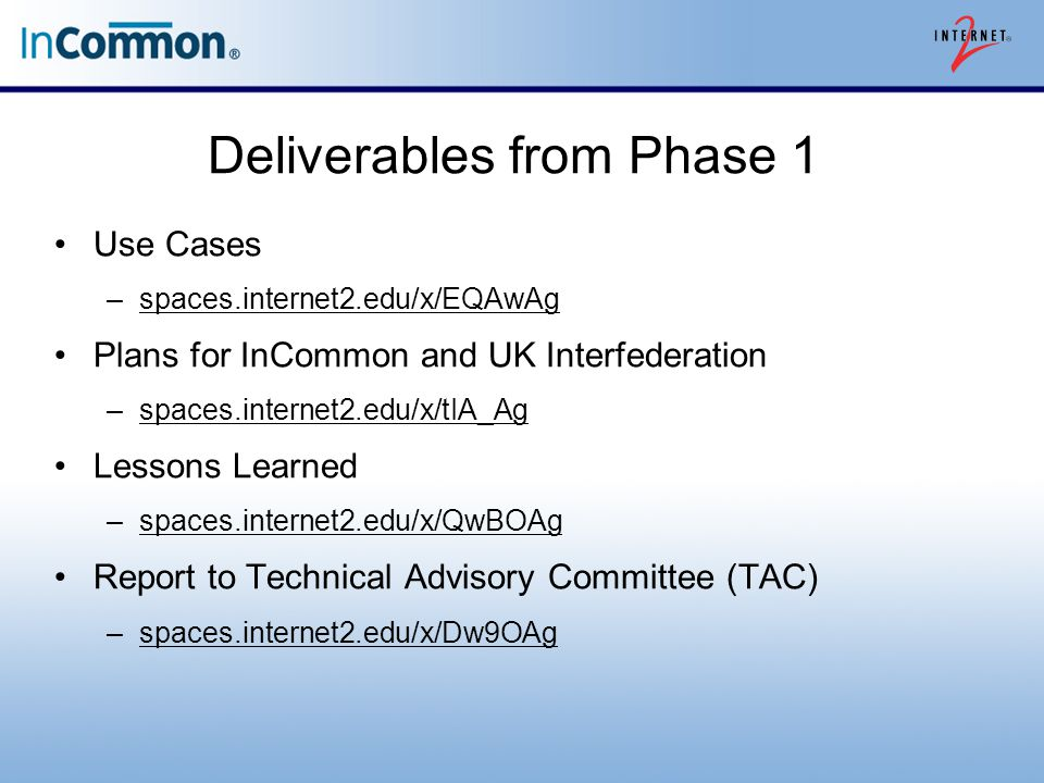 Deliverables from Phase 1 Use Cases –spaces.internet2.edu/x/EQAwAgspaces.internet2.edu/x/EQAwAg Plans for InCommon and UK Interfederation –spaces.internet2.edu/x/tIA_Agspaces.internet2.edu/x/tIA_Ag Lessons Learned –spaces.internet2.edu/x/QwBOAgspaces.internet2.edu/x/QwBOAg Report to Technical Advisory Committee (TAC) –spaces.internet2.edu/x/Dw9OAgspaces.internet2.edu/x/Dw9OAg
