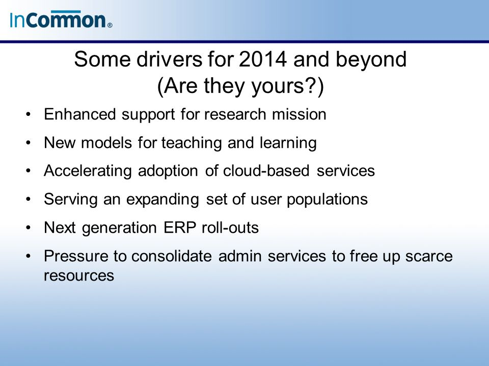 Some drivers for 2014 and beyond (Are they yours?) Enhanced support for research mission New models for teaching and learning Accelerating adoption of