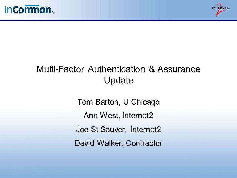 Multi-Factor Authentication & Assurance Update Tom Barton, U Chicago Ann West, Internet2 Joe St Sauver, Internet2 David Walker, Contractor