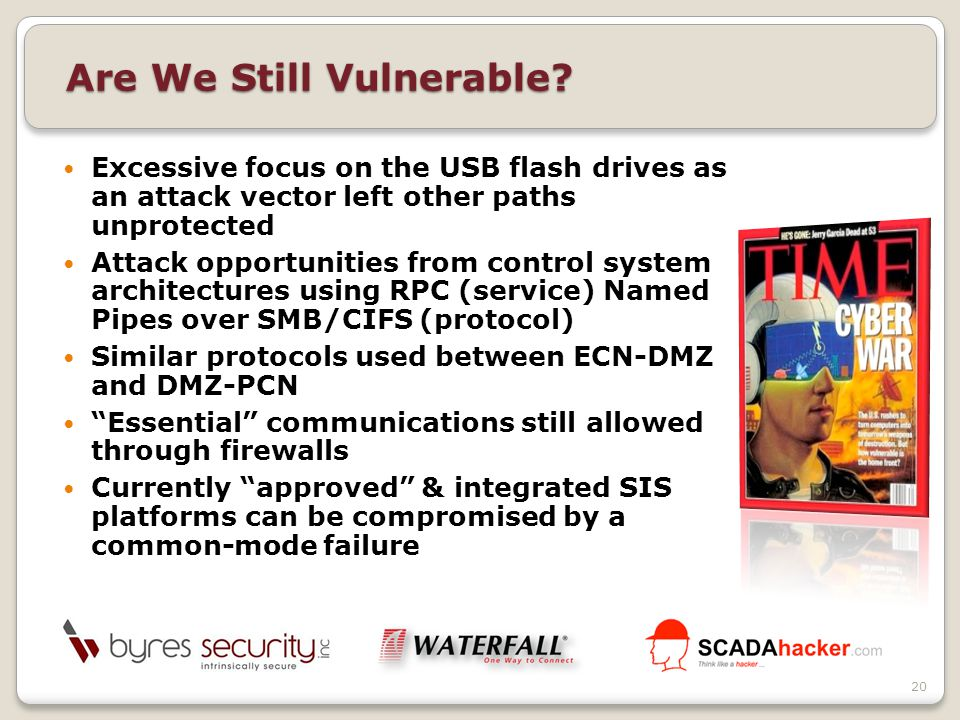 Excessive focus on the USB flash drives as an attack vector left other paths unprotected Attack opportunities from control system architectures using RPC (service) Named Pipes over SMB/CIFS (protocol) Similar protocols used between ECN-DMZ and DMZ-PCN Essential communications still allowed through firewalls Currently approved & integrated SIS platforms can be compromised by a common-mode failure Are We Still Vulnerable.