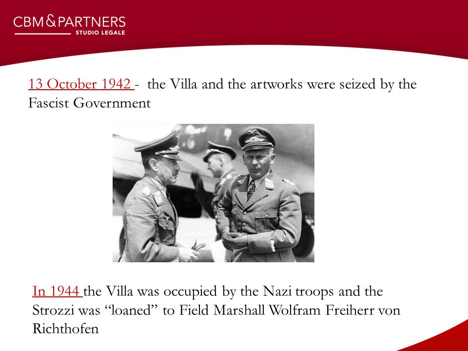 13 October 1942 - the Villa and the artworks were seized by the Fascist Government In 1944 the Villa was occupied by the Nazi troops and the Strozzi was loaned to Field Marshall Wolfram Freiherr von Richthofen
