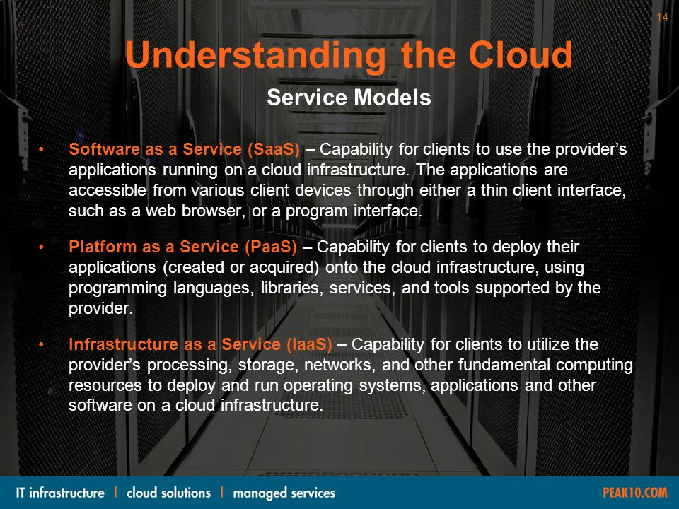 14WWW.PEAK10.COM Software as a Service (SaaS) – Capability for clients to use the provider's applications running on a cloud infrastructure. The appli