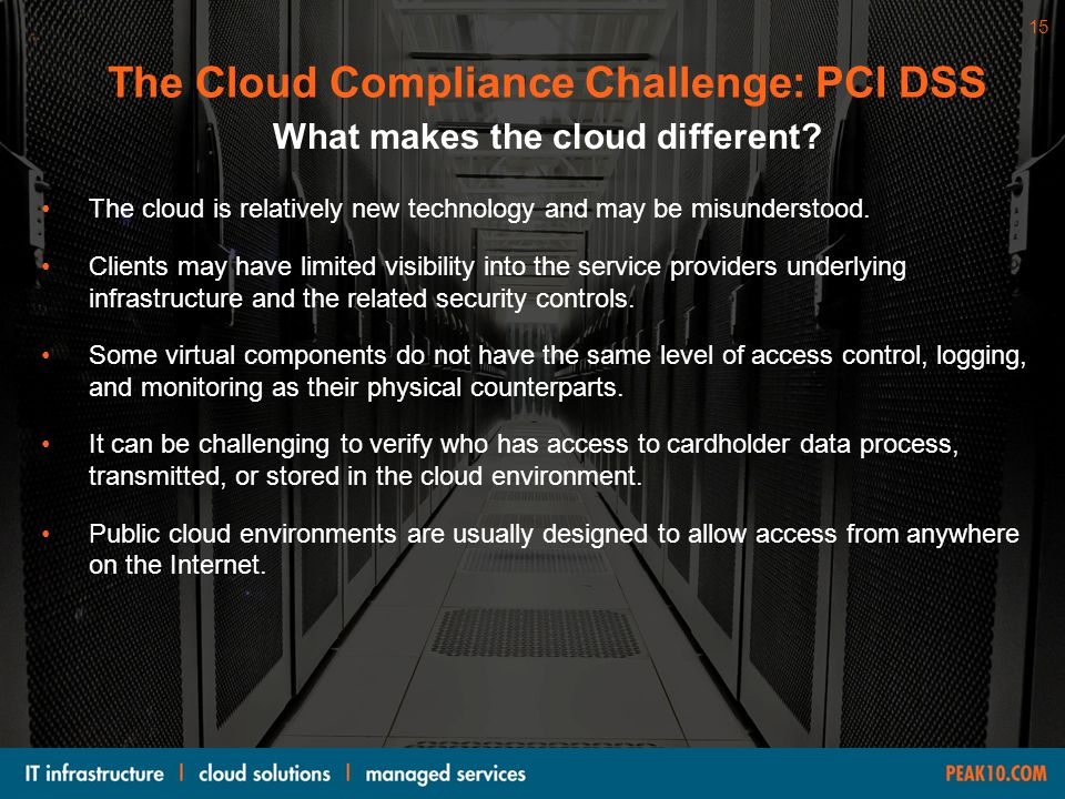 The Cloud Compliance Challenge: PCI DSS What makes the cloud different? The cloud is relatively new technology and may be misunderstood. Clients may h