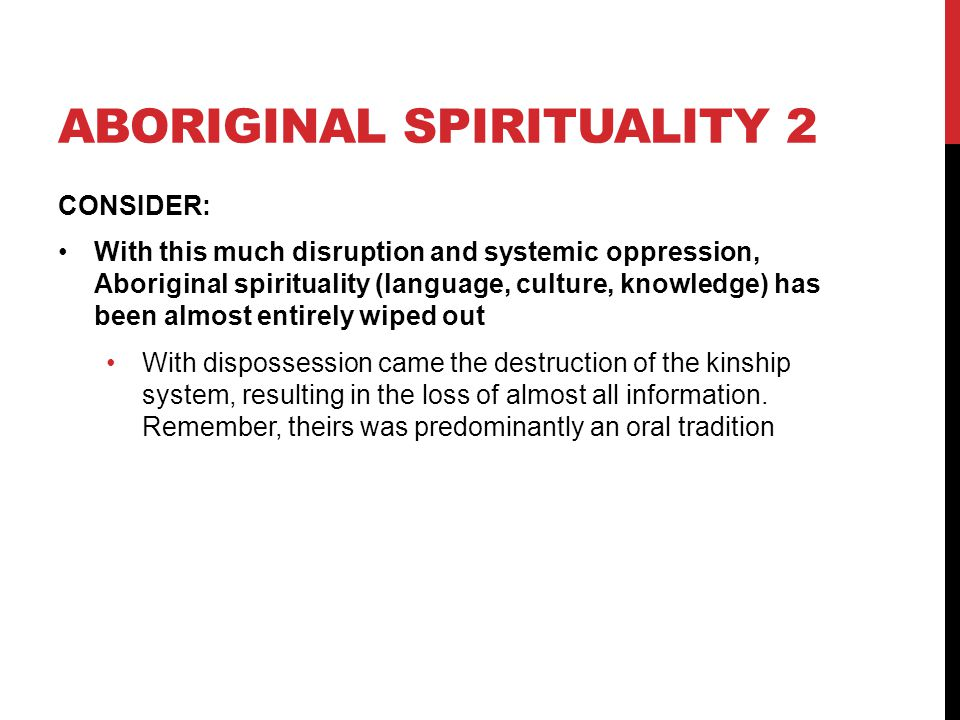ABORIGINAL SPIRITUALITY 2 CONSIDER: With this much disruption and systemic oppression, Aboriginal spirituality (language, culture, knowledge) has been