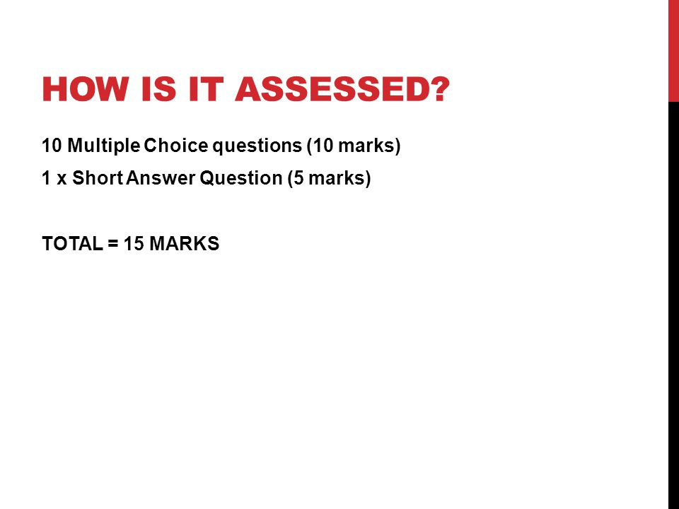 HOW IS IT ASSESSED? 10 Multiple Choice questions (10 marks) 1 x Short Answer Question (5 marks) TOTAL = 15 MARKS