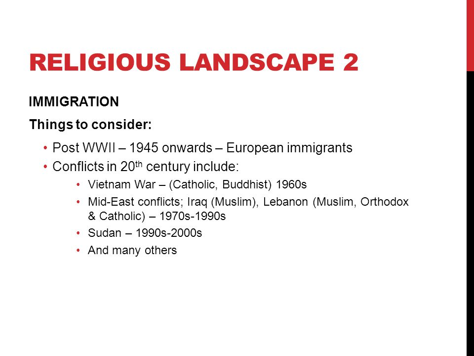 RELIGIOUS LANDSCAPE 2 IMMIGRATION Things to consider: Post WWII – 1945 onwards – European immigrants Conflicts in 20 th century include: Vietnam War –