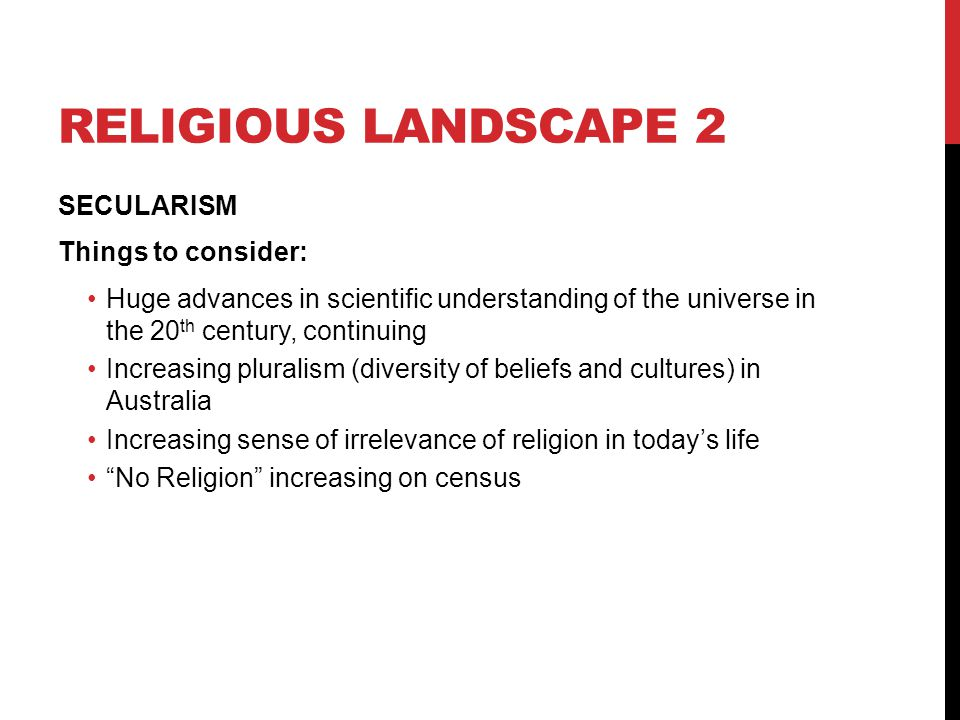 RELIGIOUS LANDSCAPE 2 SECULARISM Things to consider: Huge advances in scientific understanding of the universe in the 20 th century, continuing Increa