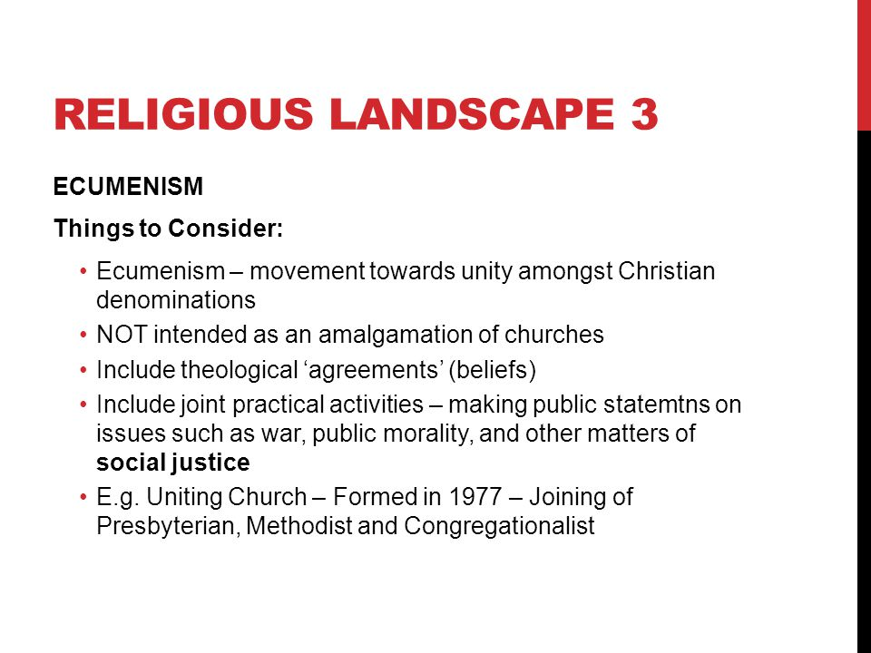 RELIGIOUS LANDSCAPE 3 ECUMENISM Things to Consider: Ecumenism – movement towards unity amongst Christian denominations NOT intended as an amalgamation