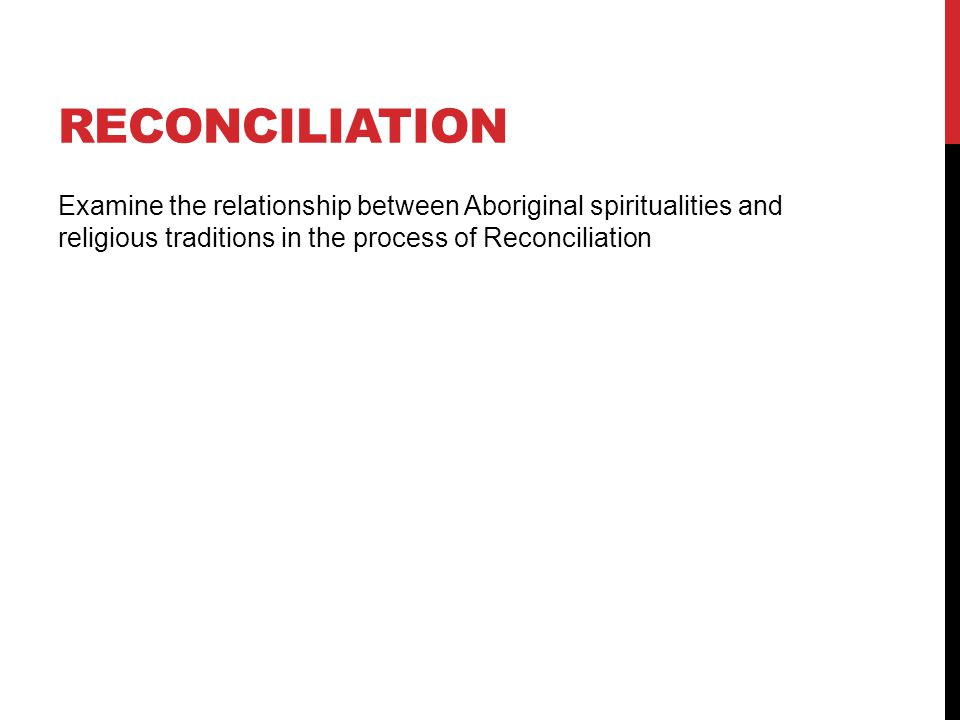 RECONCILIATION Examine the relationship between Aboriginal spiritualities and religious traditions in the process of Reconciliation