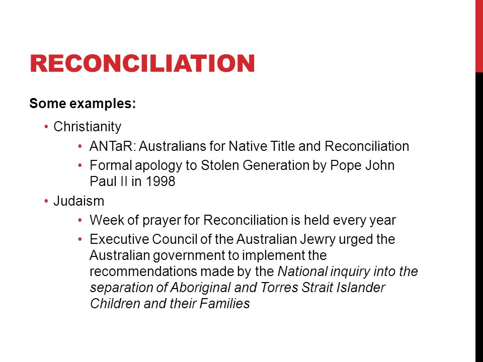 RECONCILIATION Some examples: Christianity ANTaR: Australians for Native Title and Reconciliation Formal apology to Stolen Generation by Pope John Pau