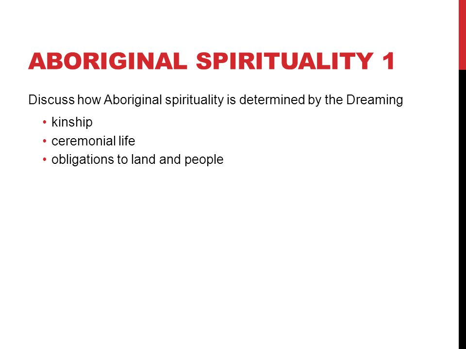 ABORIGINAL SPIRITUALITY 1 Discuss how Aboriginal spirituality is determined by the Dreaming kinship ceremonial life obligations to land and people