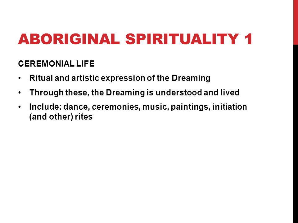 ABORIGINAL SPIRITUALITY 1 CEREMONIAL LIFE Ritual and artistic expression of the Dreaming Through these, the Dreaming is understood and lived Include: