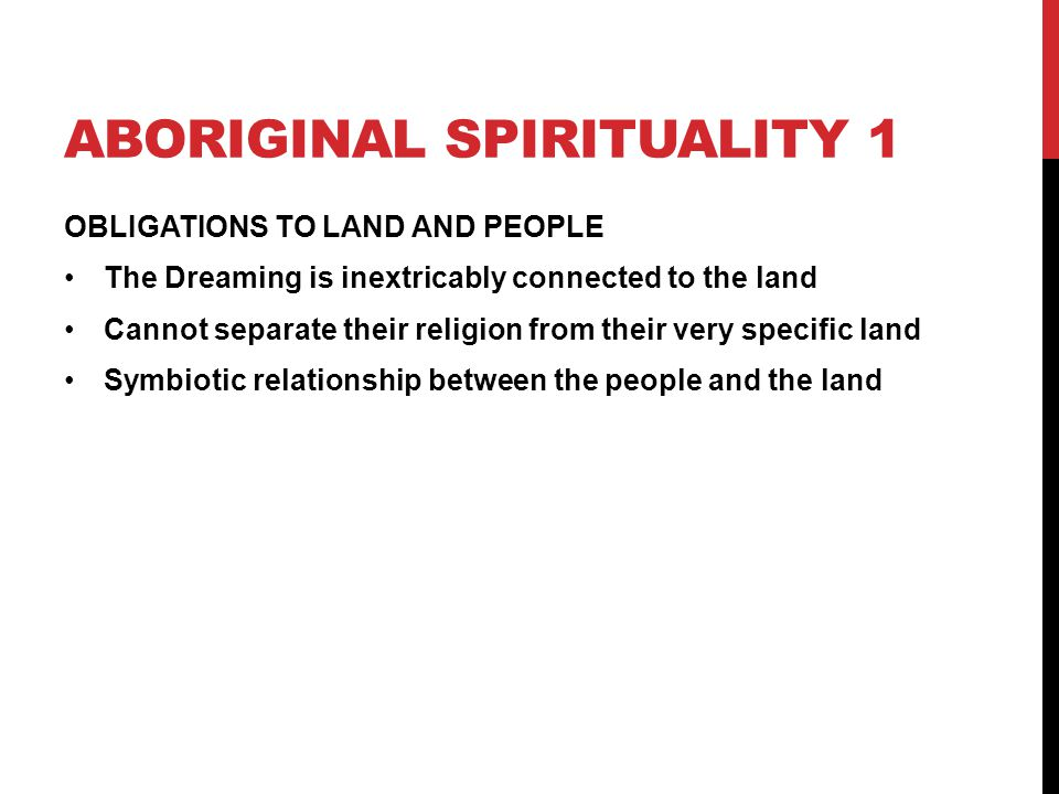 ABORIGINAL SPIRITUALITY 1 OBLIGATIONS TO LAND AND PEOPLE The Dreaming is inextricably connected to the land Cannot separate their religion from their