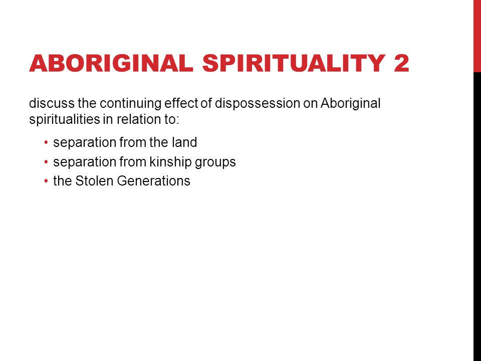 ABORIGINAL SPIRITUALITY 2 discuss the continuing effect of dispossession on Aboriginal spiritualities in relation to: separation from the land separat