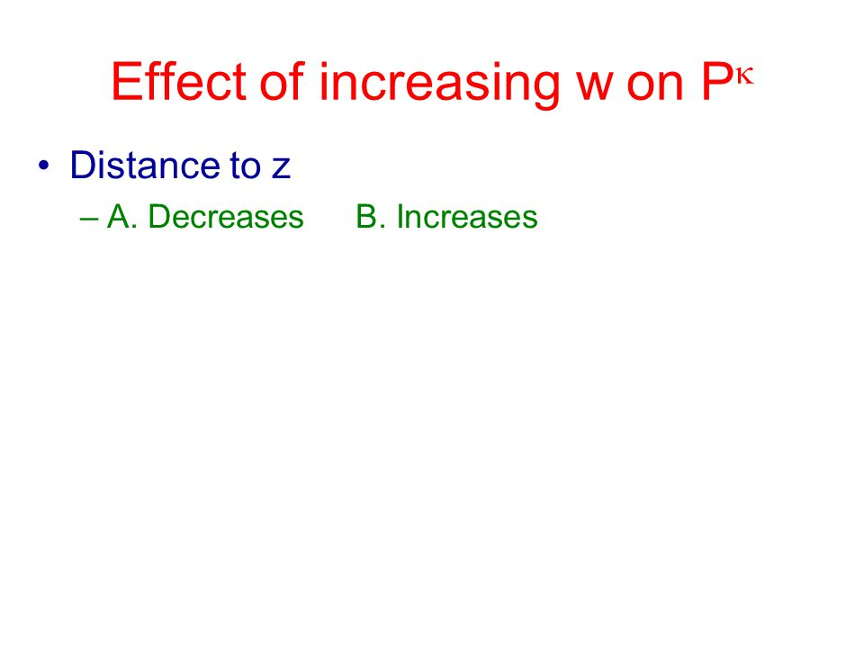 Effect of increasing w on P  Distance to z –A. Decreases B. Increases