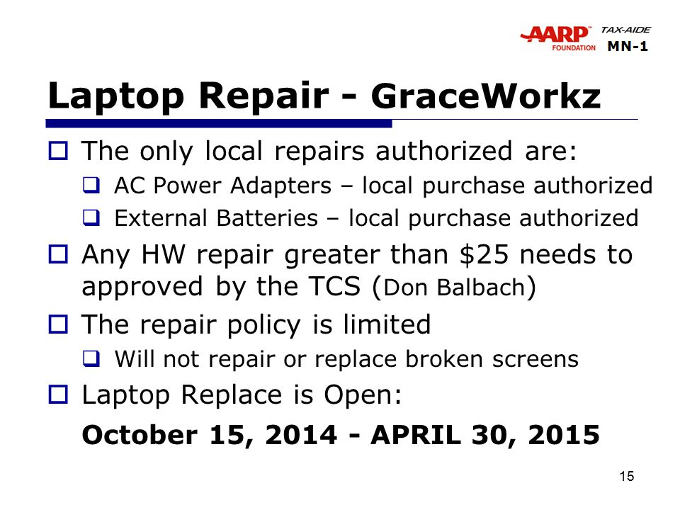 15 Laptop Repair - GraceWorkz  The only local repairs authorized are:  AC Power Adapters – local purchase authorized  External Batteries – local purchase authorized  Any HW repair greater than $25 needs to approved by the TCS ( Don Balbach )  The repair policy is limited  Will not repair or replace broken screens  Laptop Replace is Open: October 15, 2014 - APRIL 30, 2015