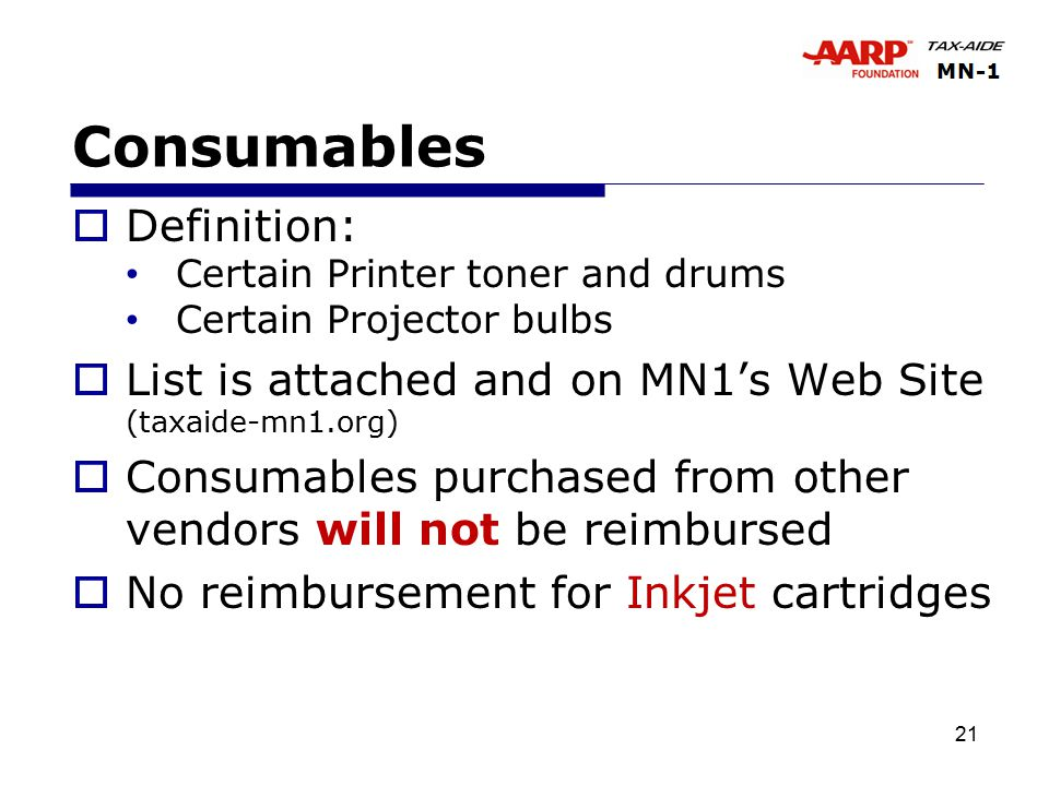 21 Consumables  Definition: Certain Printer toner and drums Certain Projector bulbs  List is attached and on MN1's Web Site (taxaide-mn1.org)  Consumables purchased from other vendors will not be reimbursed  No reimbursement for Inkjet cartridges