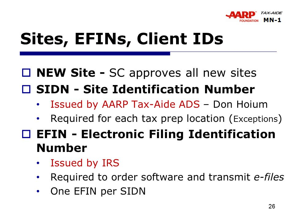 26 Sites, EFINs, Client IDs  NEW Site - SC approves all new sites  SIDN - Site Identification Number Issued by AARP Tax-Aide ADS – Don Hoium Required for each tax prep location ( Exceptions )  EFIN - Electronic Filing Identification Number Issued by IRS Required to order software and transmit e-files One EFIN per SIDN