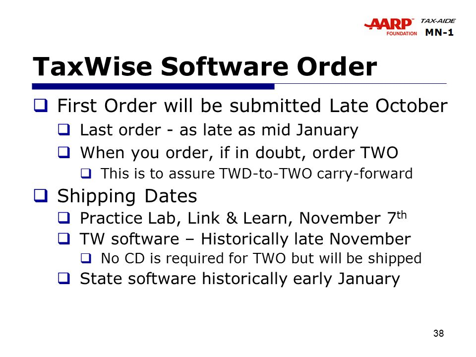 38 TaxWise Software Order  First Order will be submitted Late October  Last order - as late as mid January  When you order, if in doubt, order TWO  This is to assure TWD-to-TWO carry-forward  Shipping Dates  Practice Lab, Link & Learn, November 7 th  TW software – Historically late November  No CD is required for TWO but will be shipped  State software historically early January