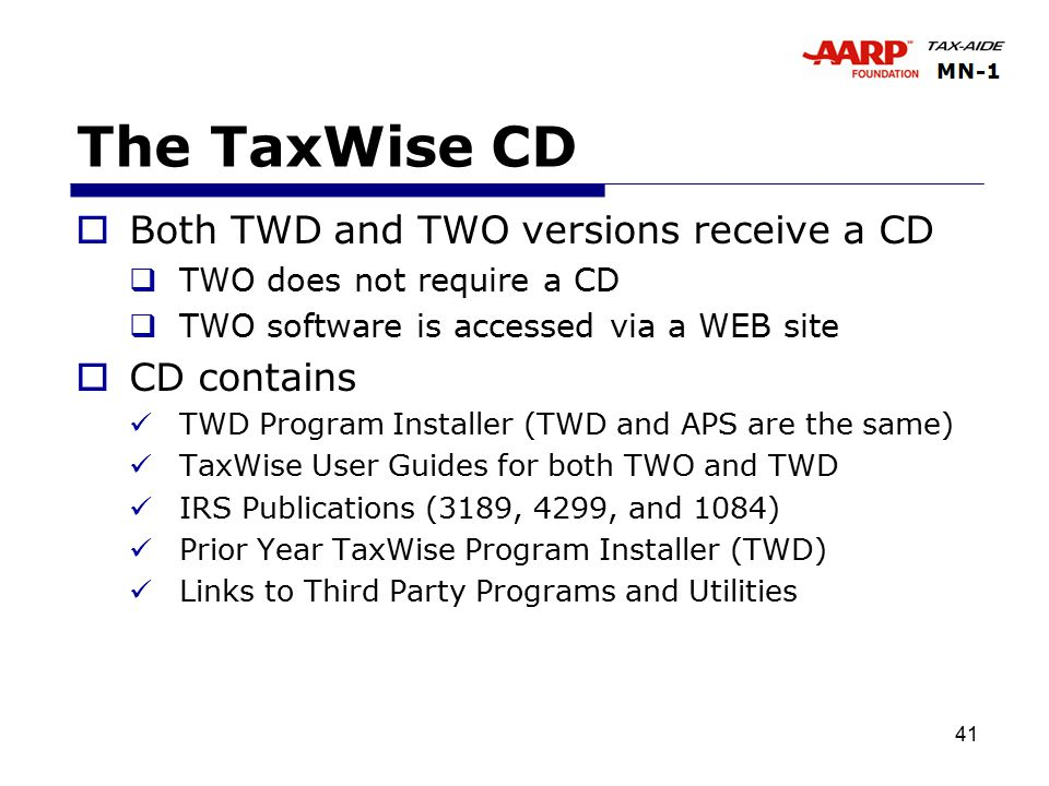 41 The TaxWise CD  Both TWD and TWO versions receive a CD  TWO does not require a CD  TWO software is accessed via a WEB site  CD contains TWD Program Installer (TWD and APS are the same) TaxWise User Guides for both TWO and TWD IRS Publications (3189, 4299, and 1084) Prior Year TaxWise Program Installer (TWD) Links to Third Party Programs and Utilities