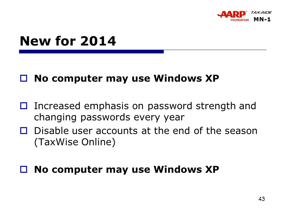 43 New for 2014  No computer may use Windows XP  Increased emphasis on password strength and changing passwords every year  Disable user accounts at the end of the season (TaxWise Online)  No computer may use Windows XP