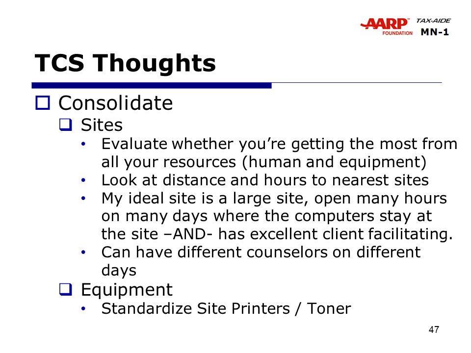 47 TCS Thoughts  Consolidate  Sites Evaluate whether you're getting the most from all your resources (human and equipment) Look at distance and hours to nearest sites My ideal site is a large site, open many hours on many days where the computers stay at the site –AND- has excellent client facilitating.
