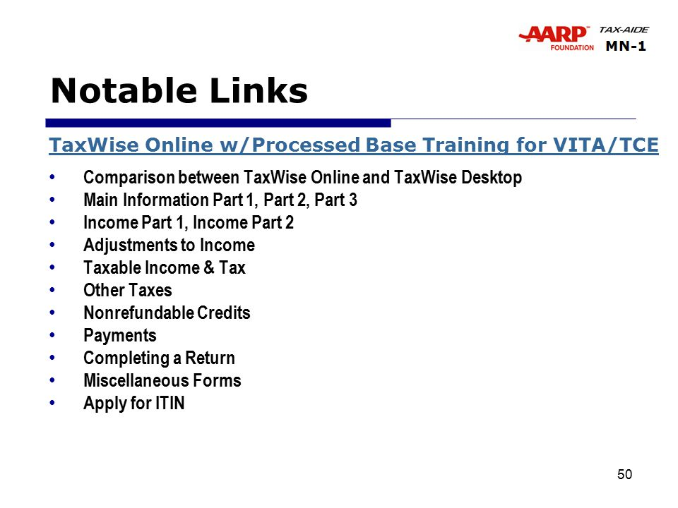 50 Notable Links TaxWise Online w/Processed Base Training for VITA/TCE Comparison between TaxWise Online and TaxWise Desktop Main Information Part 1, Part 2, Part 3 Income Part 1, Income Part 2 Adjustments to Income Taxable Income & Tax Other Taxes Nonrefundable Credits Payments Completing a Return Miscellaneous Forms Apply for ITIN