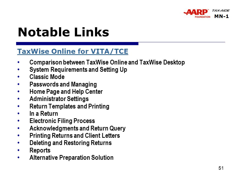 51 Notable Links TaxWise Online for VITA/TCE Comparison between TaxWise Online and TaxWise Desktop System Requirements and Setting Up Classic Mode Passwords and Managing Home Page and Help Center Administrator Settings Return Templates and Printing In a Return Electronic Filing Process Acknowledgments and Return Query Printing Returns and Client Letters Deleting and Restoring Returns Reports Alternative Preparation Solution