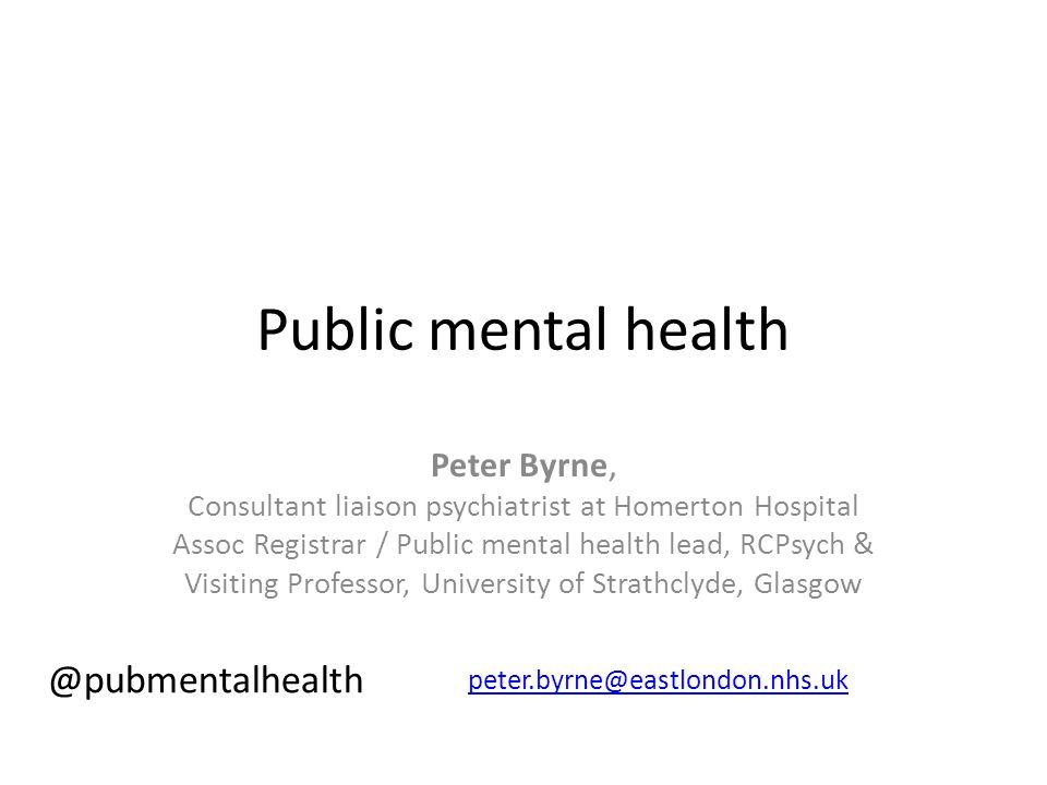 Public mental health Peter Byrne, Consultant liaison psychiatrist at Homerton Hospital Assoc Registrar / Public mental health lead, RCPsych & Visiting