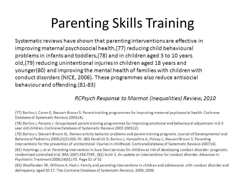 Parenting Skills Training (77) Barlow J, Coren E, Stewart-Brown S. Parent-training programmes for improving maternal psychosocial health. Cochrane Dat