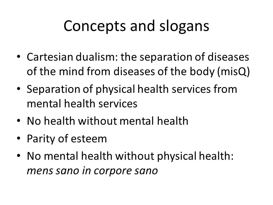 Concepts and slogans Cartesian dualism: the separation of diseases of the mind from diseases of the body (misQ) Separation of physical health services from mental health services No health without mental health Parity of esteem No mental health without physical health: mens sano in corpore sano