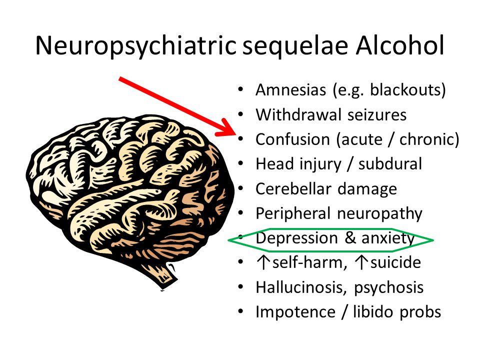 Neuropsychiatric sequelae Alcohol Amnesias (e.g. blackouts) Withdrawal seizures Confusion (acute / chronic) Head injury / subdural Cerebellar damage P