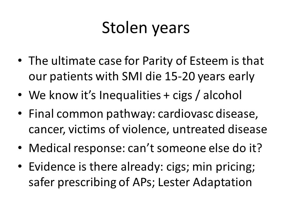 Stolen years The ultimate case for Parity of Esteem is that our patients with SMI die 15-20 years early We know it's Inequalities + cigs / alcohol Final common pathway: cardiovasc disease, cancer, victims of violence, untreated disease Medical response: can't someone else do it.