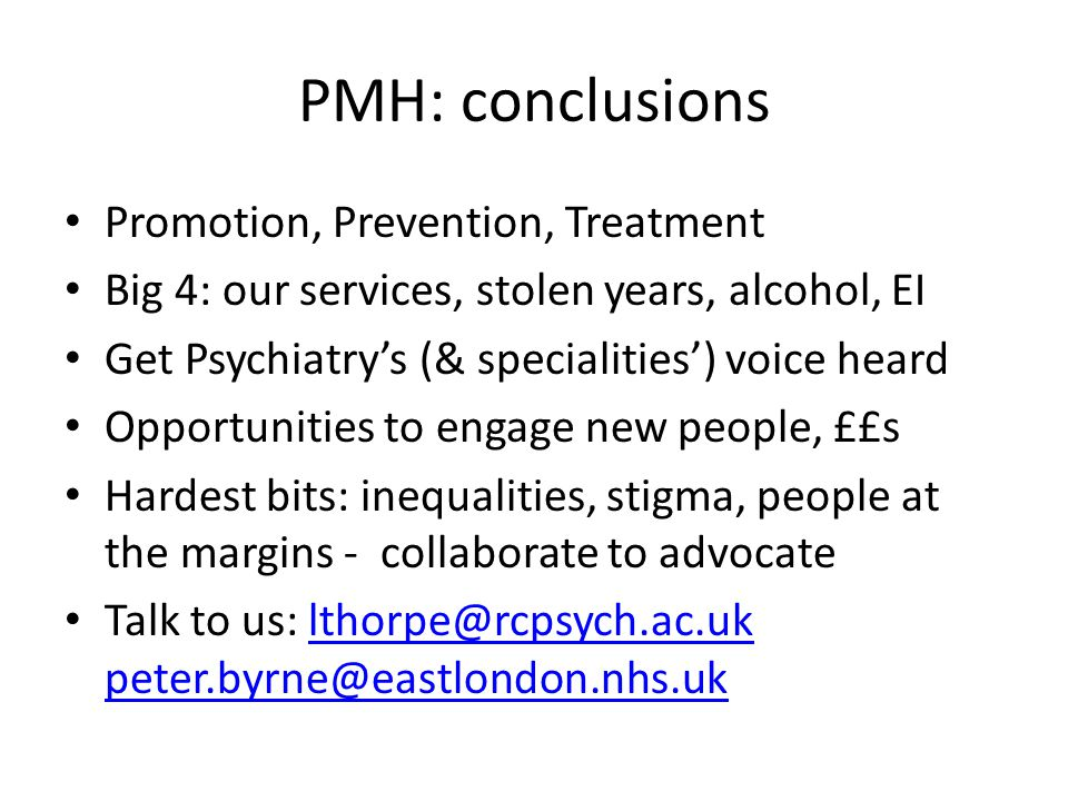 PMH: conclusions Promotion, Prevention, Treatment Big 4: our services, stolen years, alcohol, EI Get Psychiatry's (& specialities') voice heard Opportunities to engage new people, ££s Hardest bits: inequalities, stigma, people at the margins - collaborate to advocate Talk to us: lthorpe@rcpsych.ac.uk peter.byrne@eastlondon.nhs.uklthorpe@rcpsych.ac.uk peter.byrne@eastlondon.nhs.uk