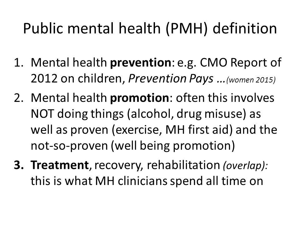 Public mental health (PMH) definition 1.Mental health prevention: e.g. CMO Report of 2012 on children, Prevention Pays … (women 2015) 2.Mental health