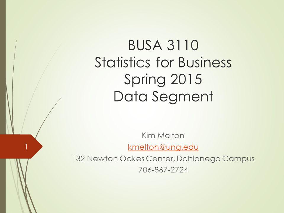 BUSA 3110 Statistics for Business Spring 2015 Data Segment Kim Melton kmelton@ung.edu 132 Newton Oakes Center, Dahlonega Campus 706-867-2724 1