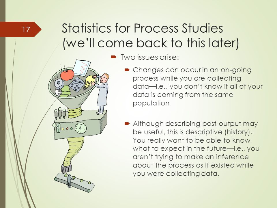 Statistics for Process Studies (we'll come back to this later)  Two issues arise:  Changes can occur in an on-going process while you are collecting data—i.e., you don't know if all of your data is coming from the same population  Although describing past output may be useful, this is descriptive (history).
