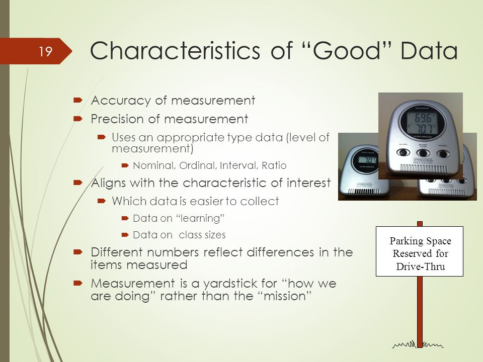 Characteristics of Good Data  Accuracy of measurement  Precision of measurement  Uses an appropriate type data (level of measurement)  Nominal, Ordinal, Interval, Ratio  Aligns with the characteristic of interest  Which data is easier to collect  Data on learning  Data on class sizes  Different numbers reflect differences in the items measured  Measurement is a yardstick for how we are doing rather than the mission Parking Space Reserved for Drive-Thru 19
