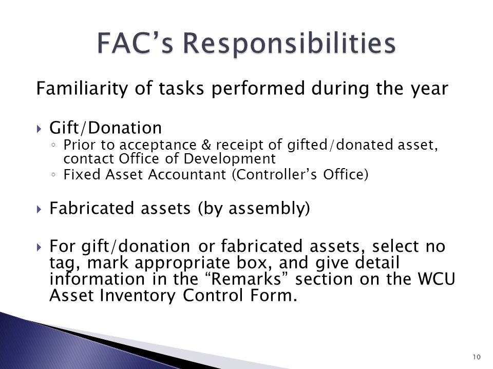 Familiarity of tasks performed during the year  Gift/Donation ◦ Prior to acceptance & receipt of gifted/donated asset, contact Office of Development ◦ Fixed Asset Accountant (Controller's Office)  Fabricated assets (by assembly)  For gift/donation or fabricated assets, select no tag, mark appropriate box, and give detail information in the Remarks section on the WCU Asset Inventory Control Form.